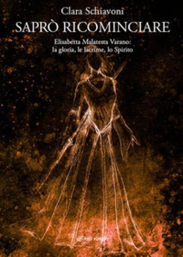 Saprò ricominciare. Elisabetta Malatesta Varano: la gloria, le lacrime, lo spirito - Clara Schiavoni   Rochesterscifianimecon.com