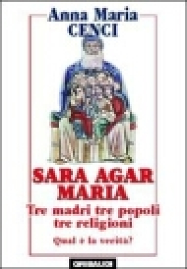 Sara, Agar, Maria. Tre madri, tre popoli, tre religioni. Quale verità? - Anna Maria Cenci |