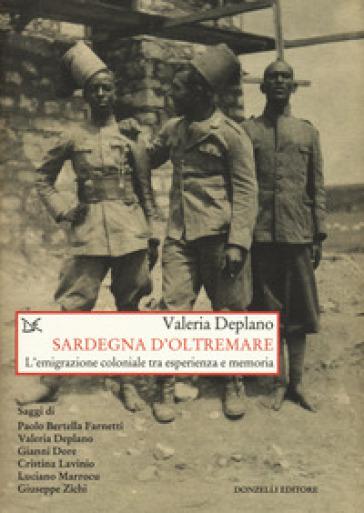 Sardegna d'oltremare. L'emigrazione coloniale tra esperienza e memoria - Valeria Deplano | Rochesterscifianimecon.com
