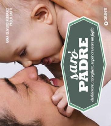 Sarò padre. Desiderare, accogliere, saper crescere un figlio - Anna Oliverio Ferraris | Jonathanterrington.com