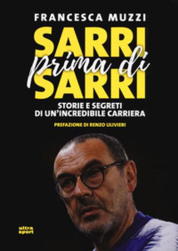 Sarri prima di Sarri. Storie e segreti di un'incredibile carriera - Francesca Muzzi | Rochesterscifianimecon.com