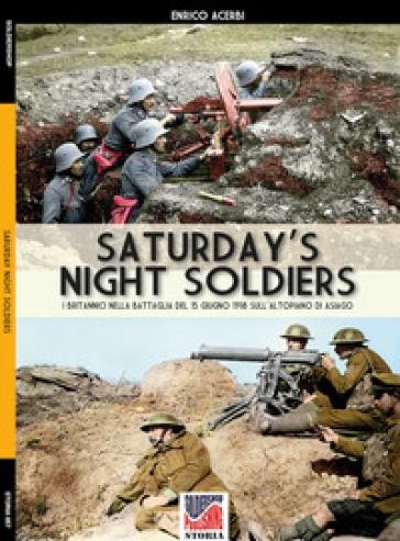Saturday night soldiers. I britannici nella battaglia del 15 giugno 1918 sull'altopiano di Asiago - Enrico Acerbi |