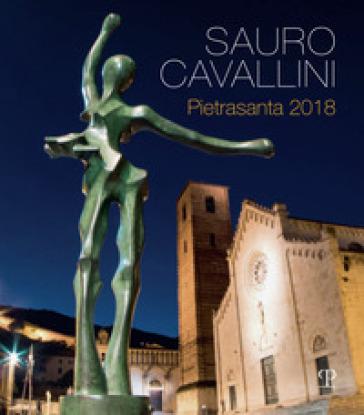 Sauro Cavallini. Pietrasanta 2018. Catalogo della mostra (Pietrasanta, 2 luglio-31 agosto 2018). Ediz. a colori - M. Zefferino  