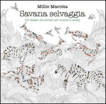 Savana selvaggia. 100 disegni da colorare per vincere lo stress - Millie Marotta  