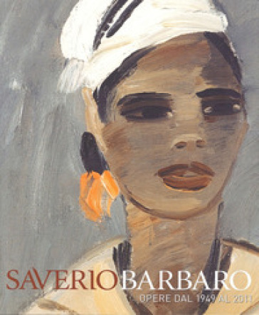 Saverio Barbaro. Esposizione antologica. Opere dal 1949 al 2011 - Giovanni Curatola  