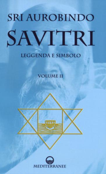 Savitri. Leggenda e simbolo. 2: Libri IV-XII - Aurobindo (sri) |