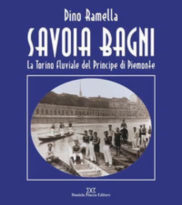 Savoia Bagni. La Torino fluviale del principe di Piemonte - Dino Ramella |