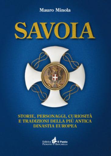 Savoia. Storie, personaggi, curiosità e tradizioni della più antica dinastia europea - Mauro Minola |