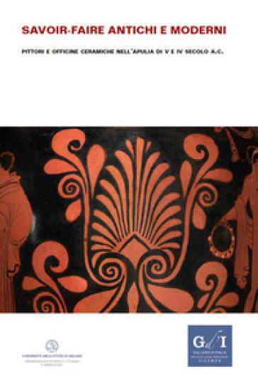 Savoir-faire antichi e moderni. Pittori e officine ceramiche nell'Apulia di V e IV secolo a.C. - F. Giacobello |