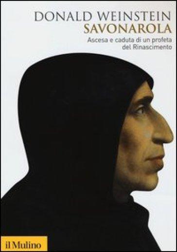 Savonarola. Ascesa e caduta di un profeta del Rinascimento - Donald Weinstein |