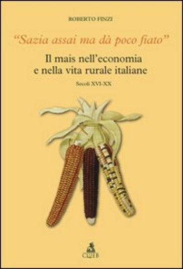 Sazia assai ma dà poco fiato. Il mais nell'economia e nella vita rurale italiane. Secoli XVI-XX - Roberto Finzi | Ericsfund.org