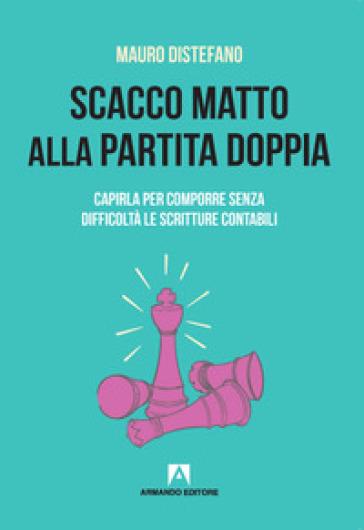 Scacco matto alla partita doppia. Capirla per comporre senza difficoltà le scritture contabili - Mauro Distefano | Thecosgala.com