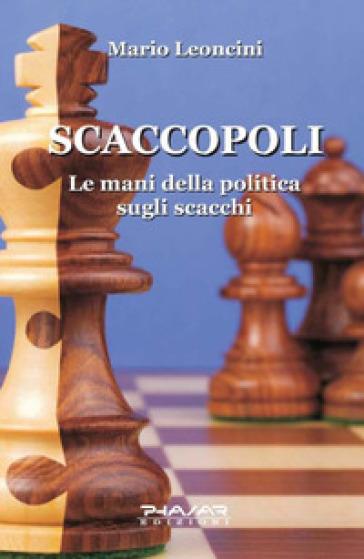 Scaccopoli. Le mani della politica sugli scacchi - Mario Leoncini | Rochesterscifianimecon.com