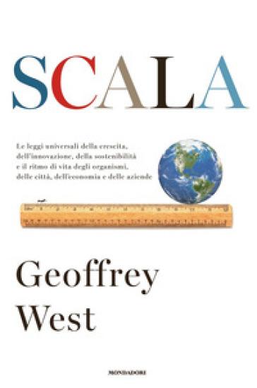 Scala. Le leggi universali della crescita, dell'innovazione, della sostenibilità e il ritmo di vita degli organismi, delle città, dell'economia e delle aziende - Geoffrey West |