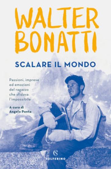 Scalare il mondo. Passioni, imprese ed emozioni del ragazzo che sfidava l'impossibile - Walter Bonatti |