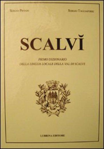 Scalvì. Primo dizionario della lingua locale della Val di Scalve - Roberto Invernici |