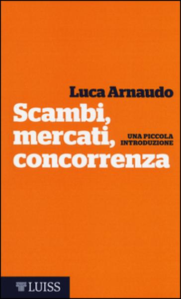 Scambi, mercati, concorrenza. Una piccola introduzione - Luca Arnaudo | Thecosgala.com