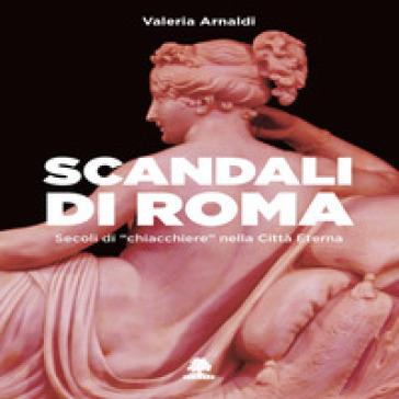 Scandali di Roma. Secoli di «chiacchiere» nella Città Eterna - Valeria Arnaldi |