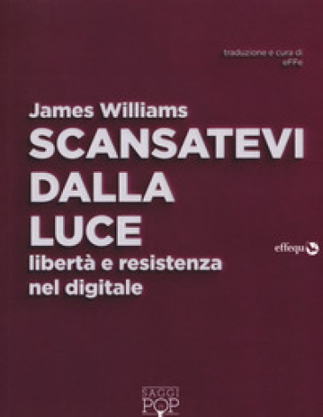 Scansatevi dalla luce. Libertà e resistenza nel digitale - James Williams pdf epub