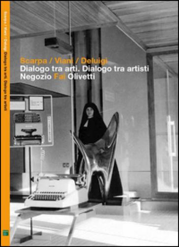 Scarpa, Viani, Deluigi. Dialogo tra arti. Dialogo tra artisti. Negozio Fai Olivetti. Catalogo della mostra (6 giugno 23 novembre 2014) - M. Manzelle |