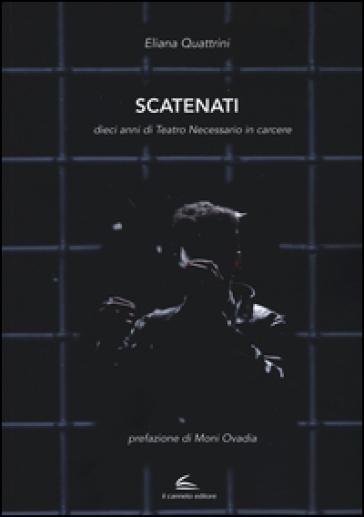Scatenati. Dieci anni di Teatro Necessario in carcere - Eliana Quattrini   Thecosgala.com