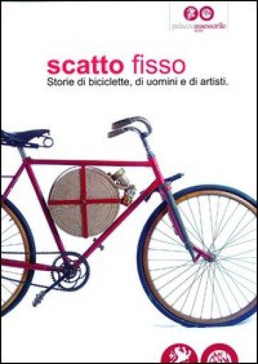 Scatto fisso. Storie di biciclette, di uomini e di artisti. Catalogo della mostra (Cles, 6 luglio-6 ottobre 2013) - Carlo Chiattone pdf epub