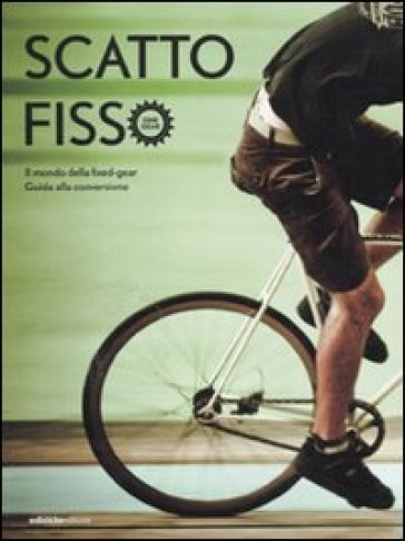 Scatto fisso. Il mondo della fixed-gear. Guida alla conversione - B. Bassoli |