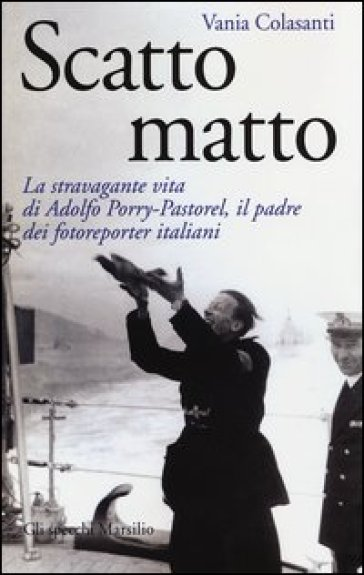 Scatto matto. La stravagante vita di Adolfo Porry-Pastorel, il padre dei fotoreporter italiani - Vania Colasanti |