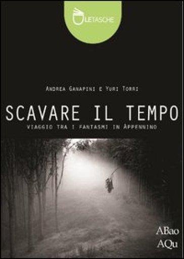 Scavare il tempo - Andrea Ganapini |