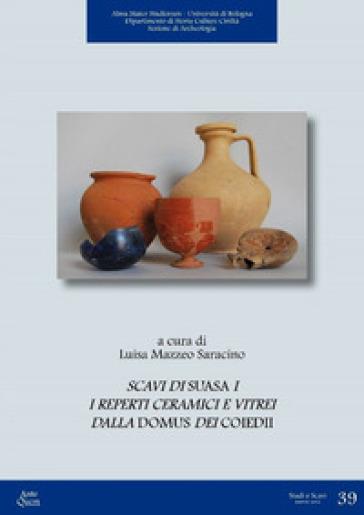 Scavi di Suasa. 1: I reperti ceramici e vitrei dalla Domus dei Coiedii - L. Mazzeo Saracino |