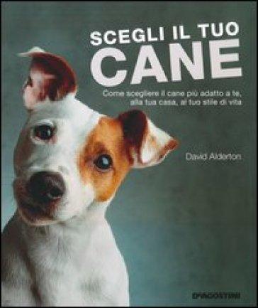 Scegli il tuo cane. Come scegliere il cane più adatto a te, alla tua casa, al tuo stile di vita - David Alderton |