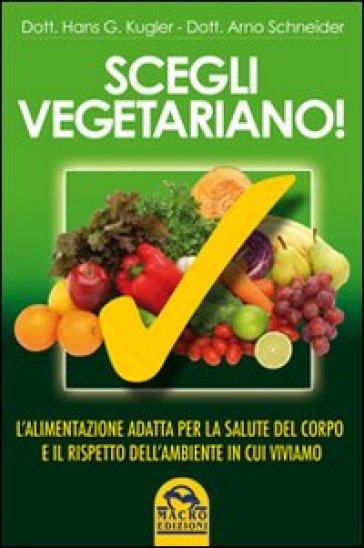 Scegli vegetariano! L'alimentazione adatta per la salute del corpo e il rispetto dell'ambiente in cui viviamo - Hans G. Kugler | Thecosgala.com