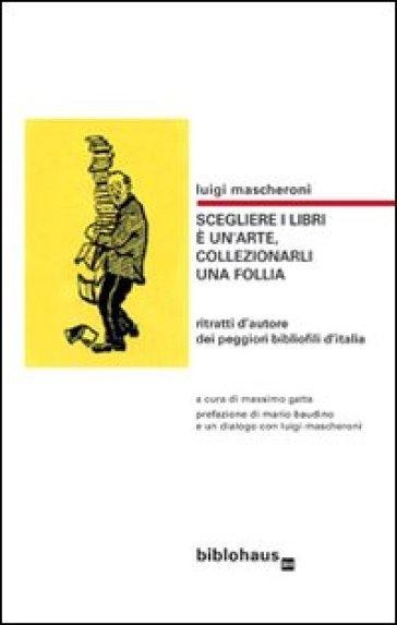 Scegliere i libri è un'arte, collezionarli una follia. Ritratti d'autore dei peggiori bibliofili d'Italia - M. Gatta   Rochesterscifianimecon.com