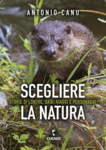Scegliere la natura. Storia di lontre, oasi, viaggi e personaggi - Antonio Canu | Thecosgala.com