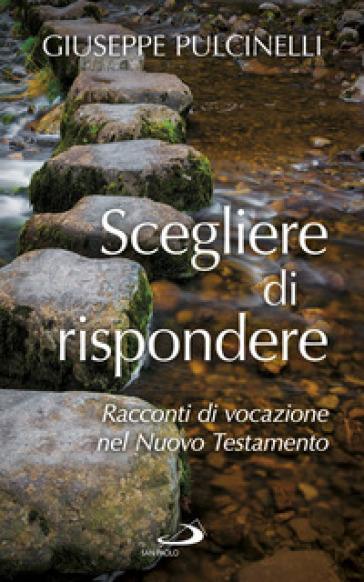 Scegliere di rispondere. Racconti di vocazione nel Nuovo Testamento - Giuseppe Pulcinelli |