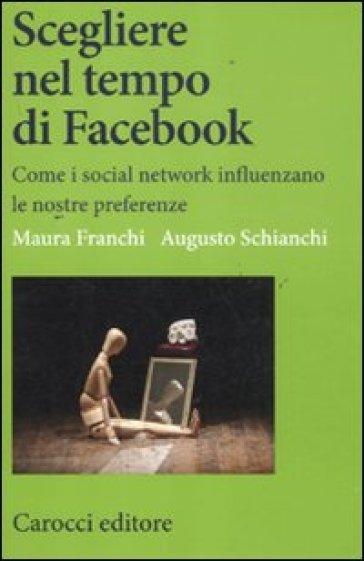 Scegliere nel tempo di Facebook. Come i social network influenzano le nostre preferenze - Maura Franchi |