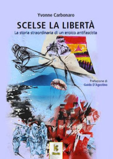 Scelse la libertà. La storia straordinaria di un eroico antifascista - Yvonne Carbonaro   Kritjur.org