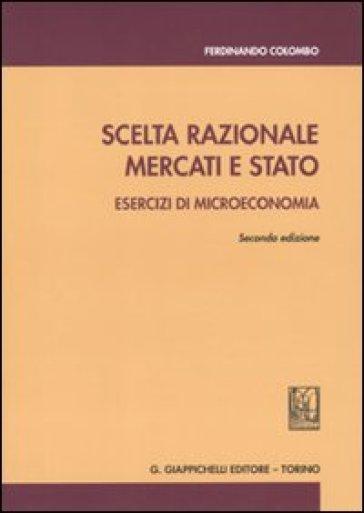 Scelta razionale, mercati e stato. Esercizi di microeconomia - Ferdinando Colombo |