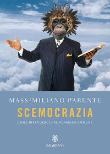 Scemocrazia. Come difenderci dal pensiero comune - Massimiliano Parente | Ericsfund.org