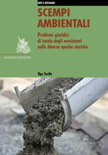 Scempi ambientali. Problemi giuridici di tutela degli ecosistemi nelle diverse epoche storiche - Ugo Scelfo |