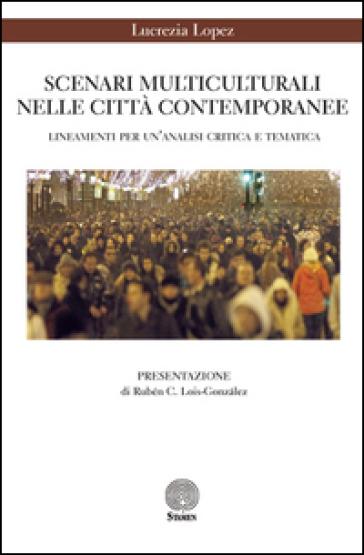 Scenari multiculturali nelle città contemporanee. Lineamenti per un'analisi critica e tematica - Lucrezia Lopez  