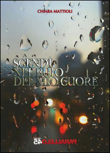 Scendi nel buio del mio cuore - Chiara Mattioli |