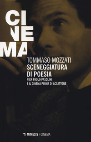 Sceneggiatura di poesia. Pierpaolo Pasolini e il cinema prima di «Accattone» - Tommaso Mozzati | Jonathanterrington.com