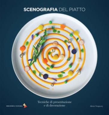 Scenografia del piatto. Tecniche di presentazione e di decorazione - Alexis Vergnory | Thecosgala.com