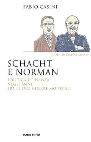 Schacht e Norman. Politica e finanza negli anni fra le due guerre mondiali - Fabio Casini | Jonathanterrington.com