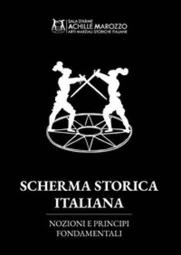 Scherma storica italiana. Nozioni e principi fondamentali - Achille Marozzo |