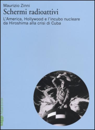 Schermi radioattivi. L'America, Hollywood e l'incubo nucleare da Hiroshima alla crisi di Cuba - Maurizio Zinni |