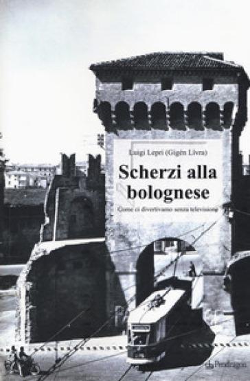 Scherzi alla bolognese. Come ci divertivamo senza televisione - Luigi Lepri |