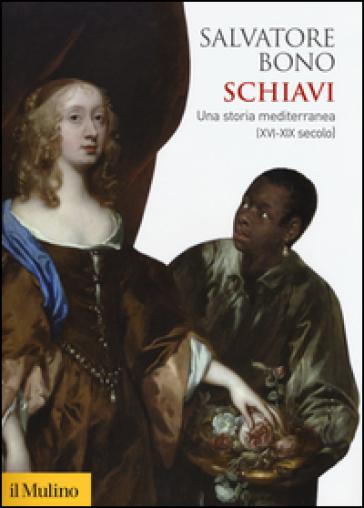 Schiavi. Una storia mediterranea (XVI-XIX secolo) - Salvatore Bono |