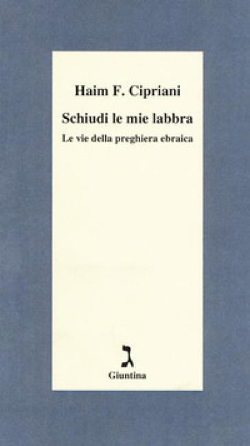 Schiudi le mie labbra. Le vie della preghiera ebraica - Haim Fabrizio Cipriani |